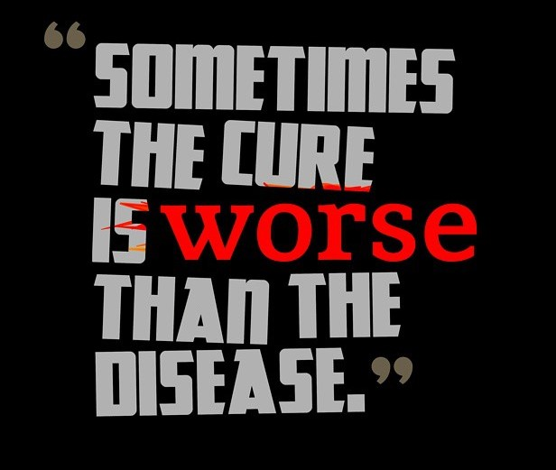 cure worse than disease